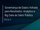 Governança de Dados voltada para Resultados: Analytics e Big Data do Setor Público (parte II)